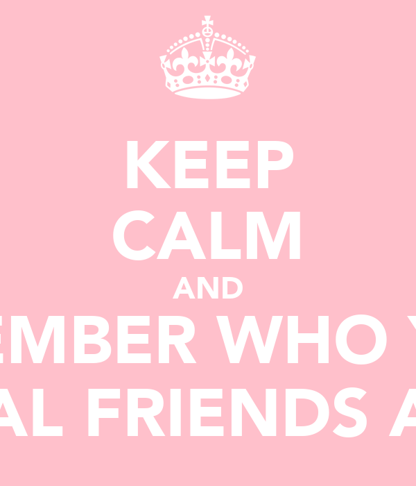 KEEP CALM AND REMEMBER WHO YOUR REAL FRIENDS ARE
