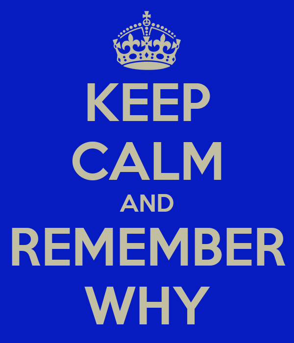 KEEP CALM AND REMEMBER WHY