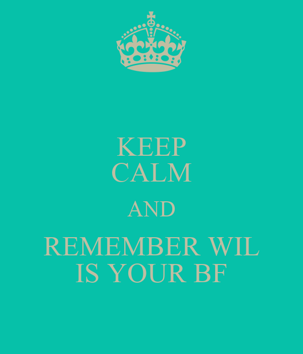 KEEP CALM AND REMEMBER WIL IS YOUR BF