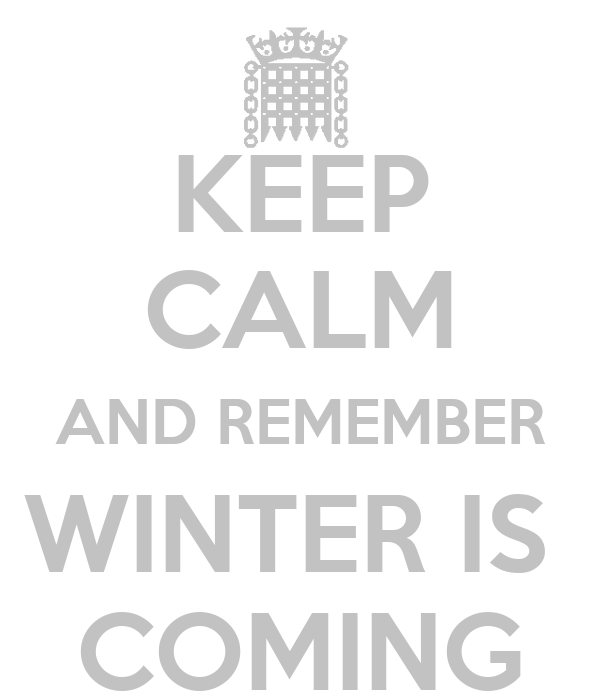 KEEP CALM AND REMEMBER WINTER IS  COMING