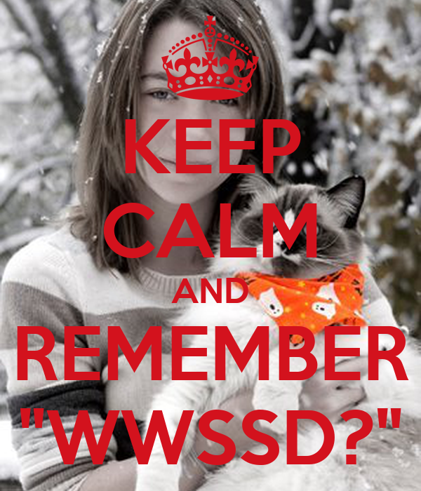 "KEEP CALM AND REMEMBER ""WWSSD?"""