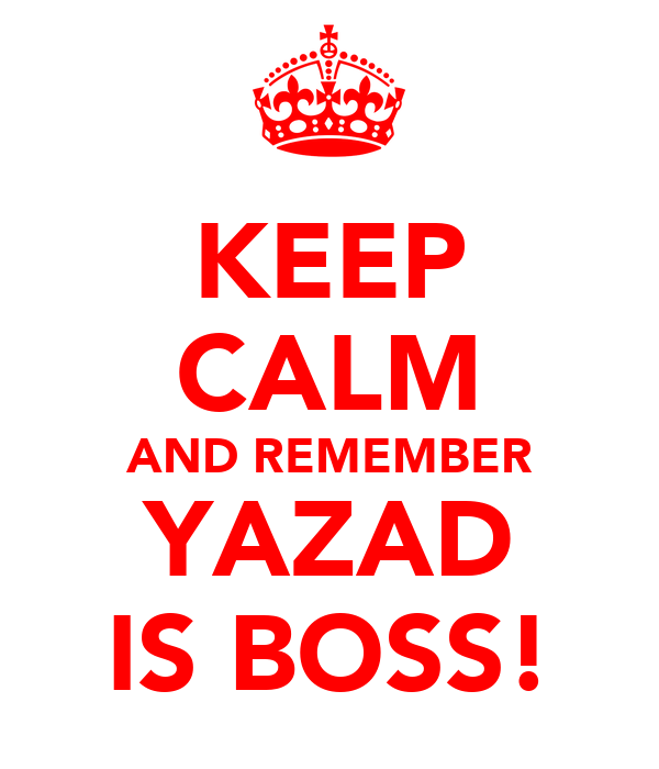 KEEP CALM AND REMEMBER YAZAD IS BOSS!