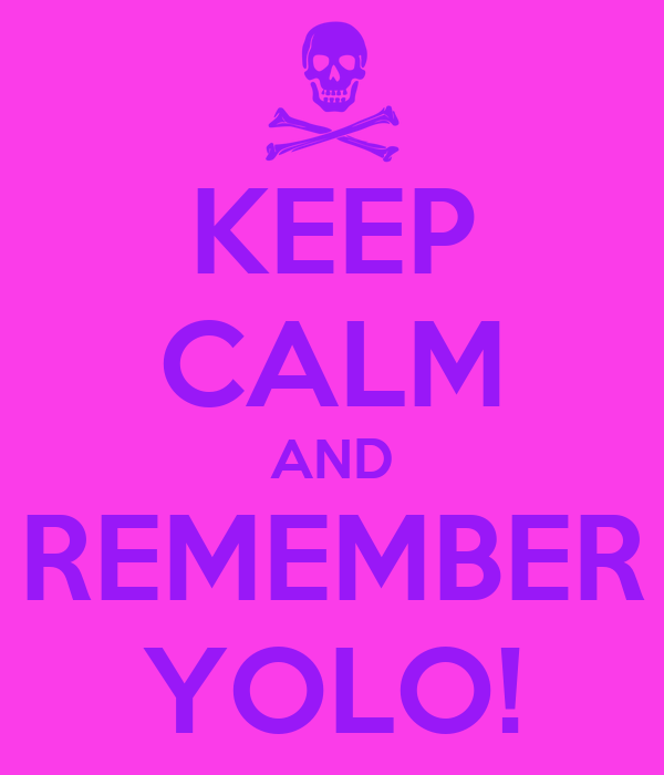 KEEP CALM AND REMEMBER YOLO!