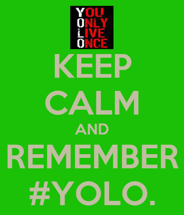 KEEP CALM AND REMEMBER #YOLO.