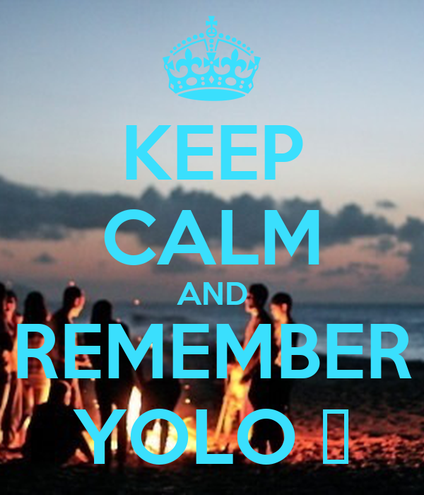 KEEP CALM AND REMEMBER YOLO ✌