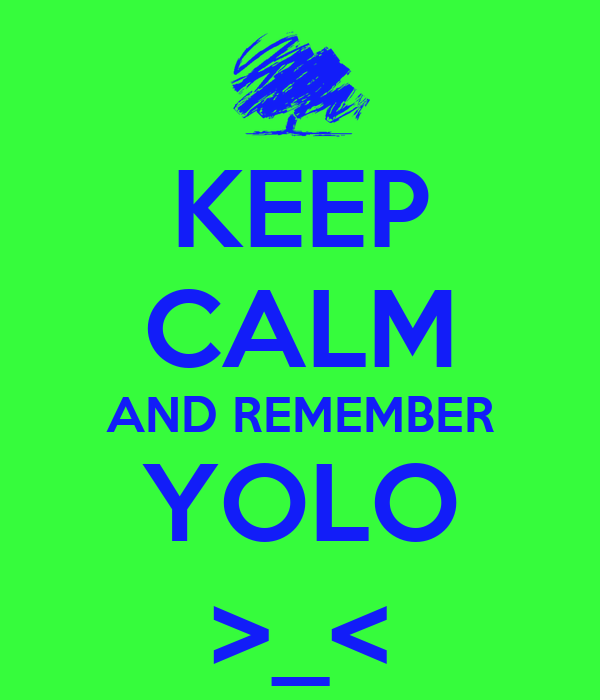 KEEP CALM AND REMEMBER YOLO >_<