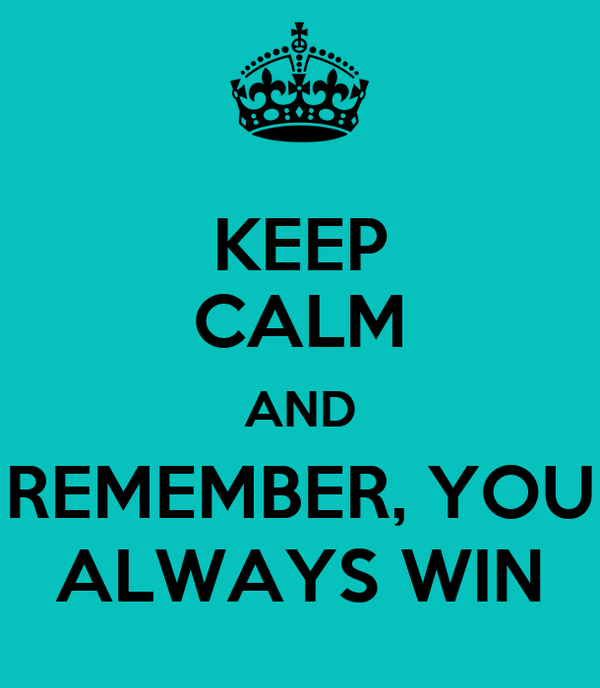 KEEP CALM AND REMEMBER, YOU ALWAYS WIN