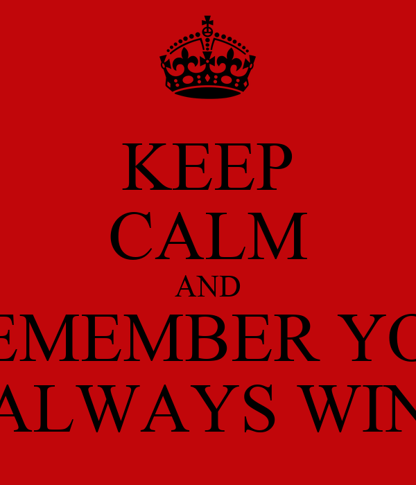 KEEP CALM AND REMEMBER YOU ALWAYS WIN