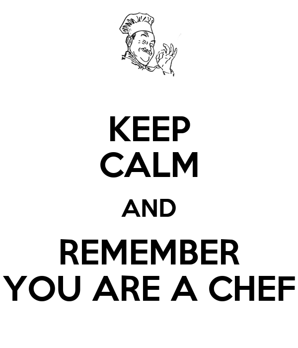 KEEP CALM AND REMEMBER YOU ARE A CHEF