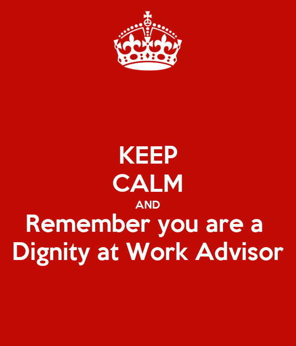 KEEP CALM AND Remember you are a  Dignity at Work Advisor