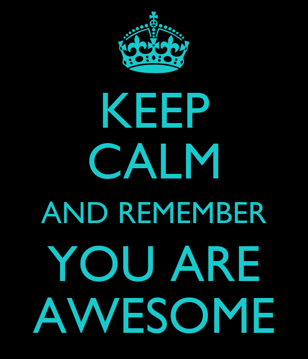 KEEP CALM AND REMEMBER YOU ARE  AWESOME