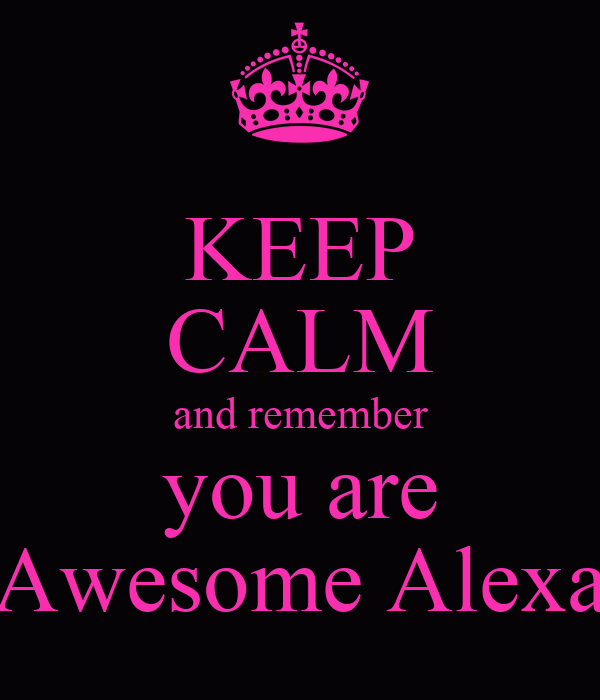 KEEP CALM and remember you are Awesome Alexa
