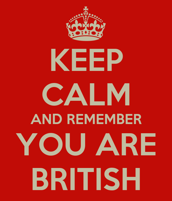 KEEP CALM AND REMEMBER YOU ARE BRITISH