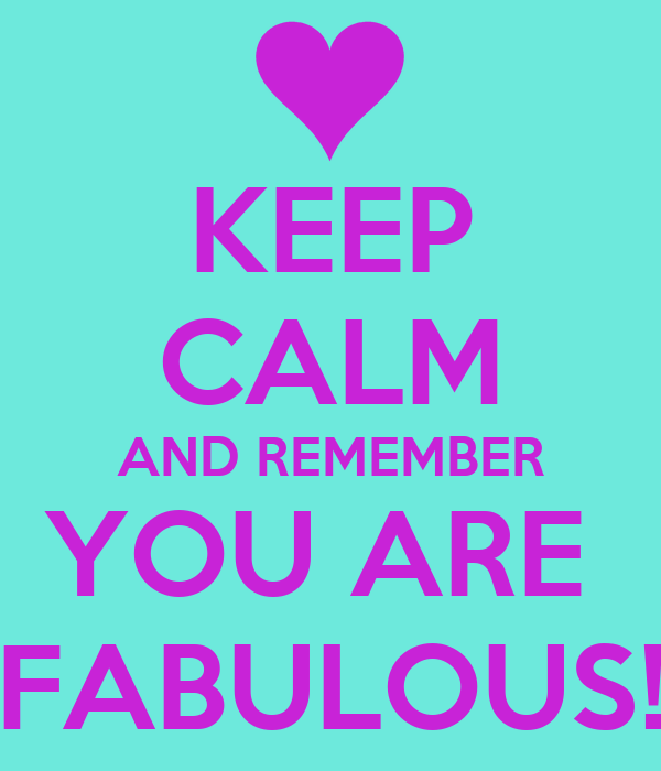 KEEP CALM AND REMEMBER YOU ARE  FABULOUS!