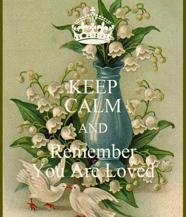 KEEP CALM AND Remember You Are Loved