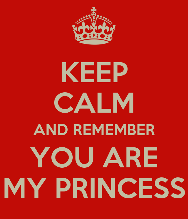KEEP CALM AND REMEMBER YOU ARE MY PRINCESS