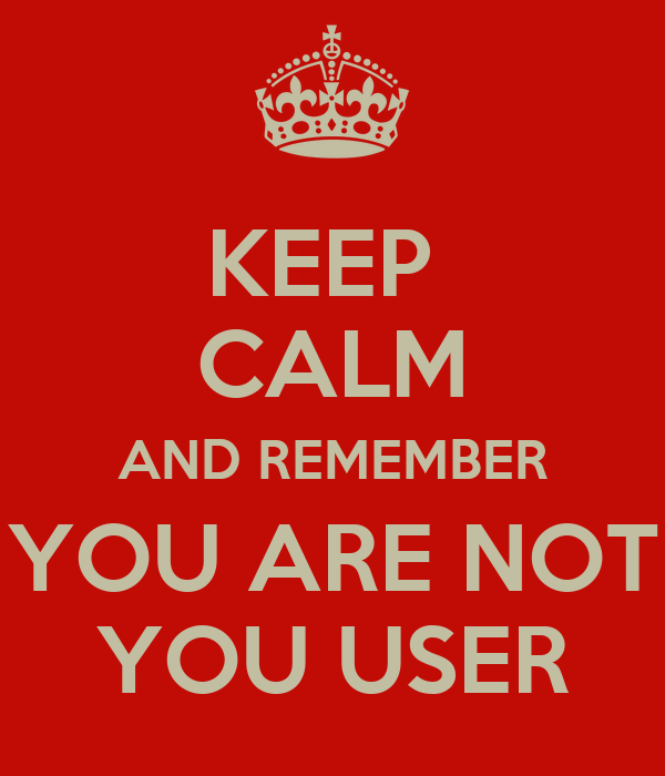 KEEP  CALM AND REMEMBER YOU ARE NOT YOU USER