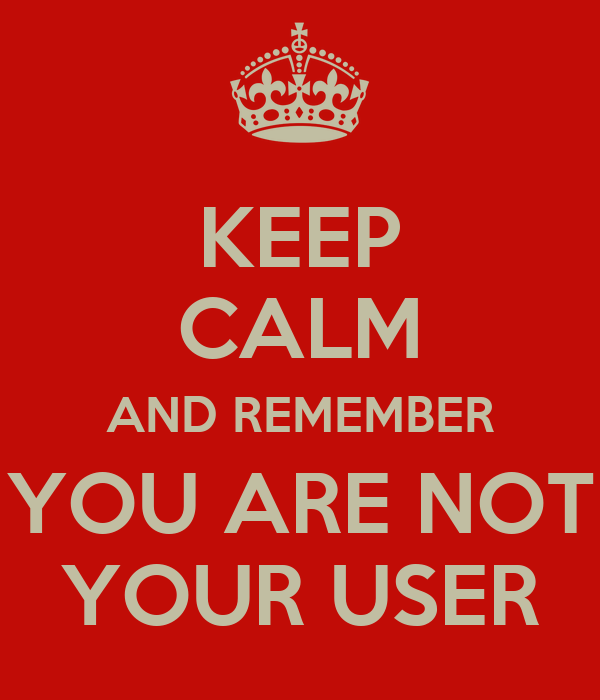 KEEP CALM AND REMEMBER YOU ARE NOT YOUR USER