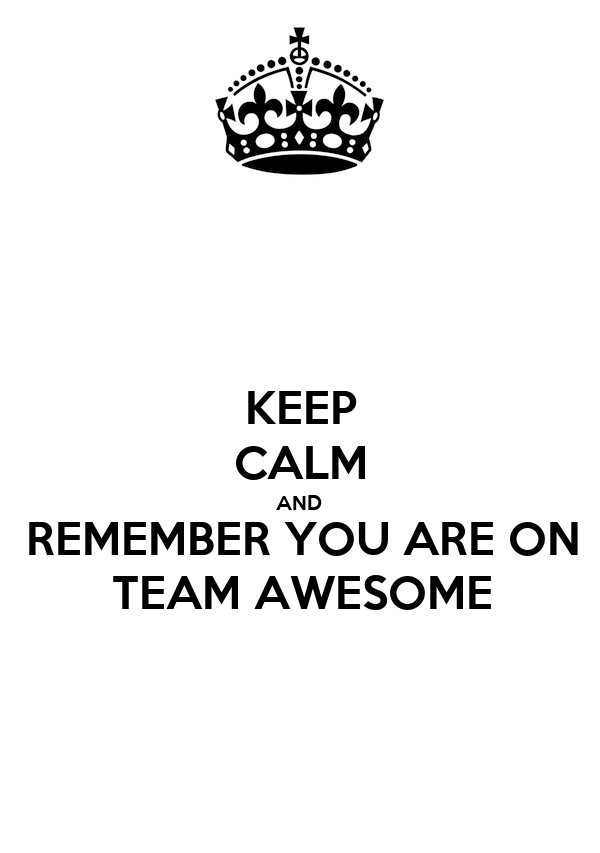 KEEP CALM AND REMEMBER YOU ARE ON TEAM AWESOME