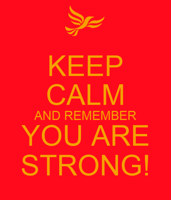 KEEP CALM AND REMEMBER YOU ARE STRONG!