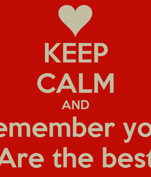 KEEP CALM AND Remember you  Are the best