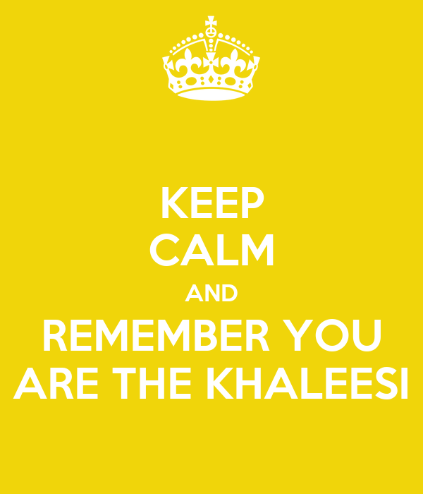 KEEP CALM AND REMEMBER YOU ARE THE KHALEESI