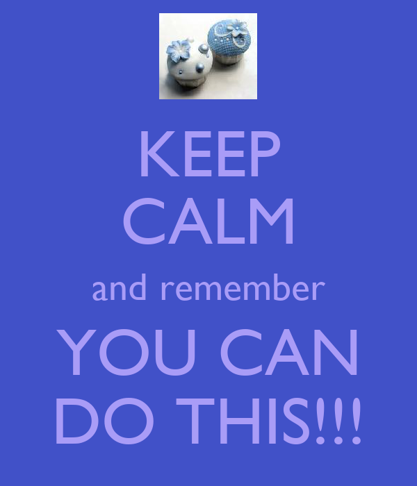 KEEP CALM and remember YOU CAN DO THIS!!!