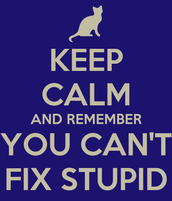 KEEP CALM AND REMEMBER YOU CAN'T FIX STUPID
