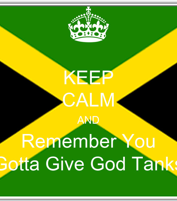 KEEP CALM AND Remember You Gotta Give God Tanks