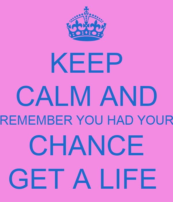 KEEP CALM AND REMEMBER YOU HAD YOUR CHANCE GET A LIFE