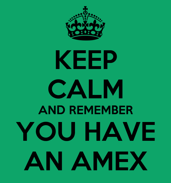 KEEP CALM AND REMEMBER YOU HAVE AN AMEX