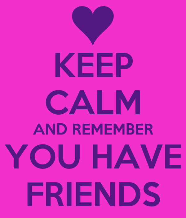 KEEP CALM AND REMEMBER YOU HAVE FRIENDS