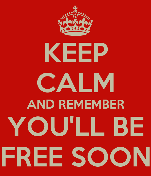 KEEP CALM AND REMEMBER YOU'LL BE FREE SOON