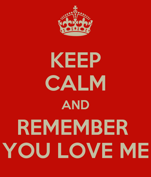 KEEP CALM AND REMEMBER  YOU LOVE ME