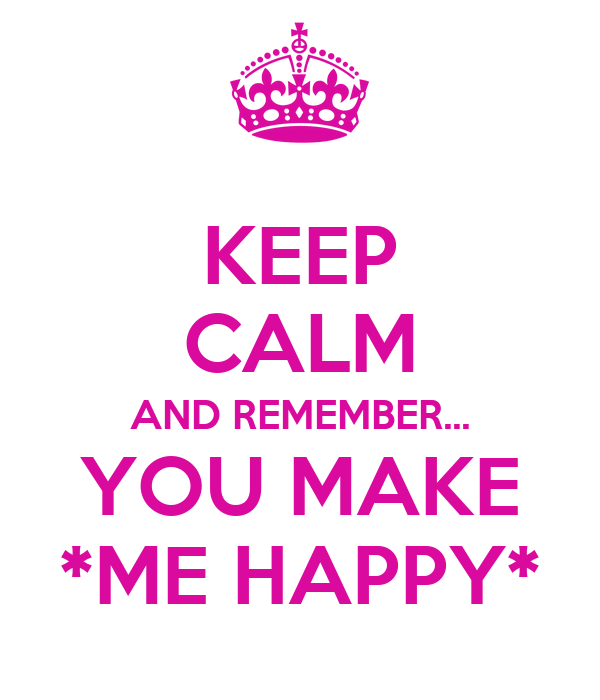 KEEP CALM AND REMEMBER... YOU MAKE *ME HAPPY*