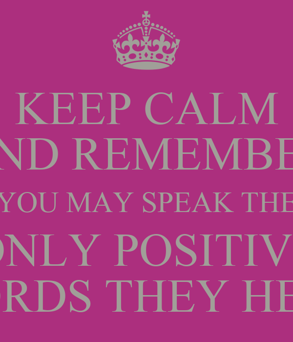 KEEP CALM AND REMEMBER YOU MAY SPEAK THE ONLY POSITIVE WORDS THEY HEAR