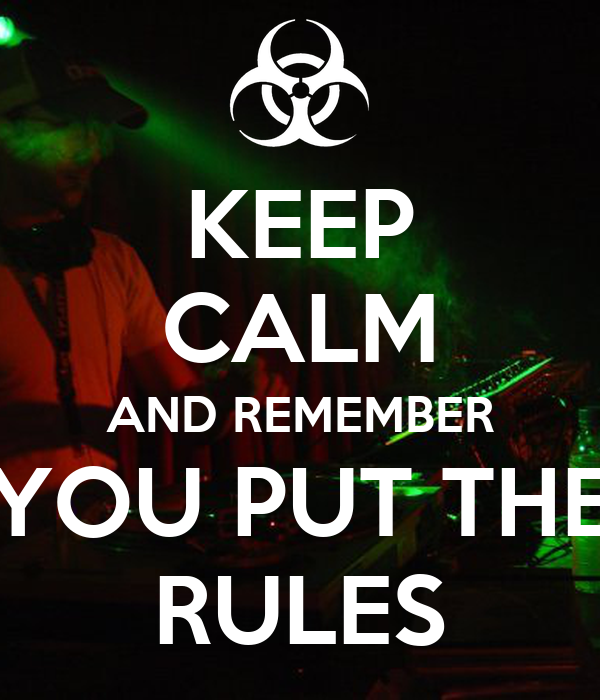 KEEP CALM AND REMEMBER YOU PUT THE RULES