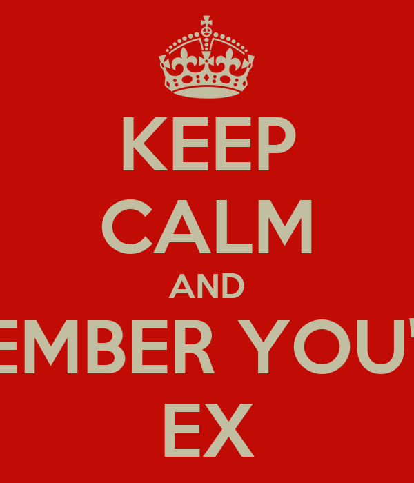 KEEP CALM AND REMEMBER YOU'RE A EX