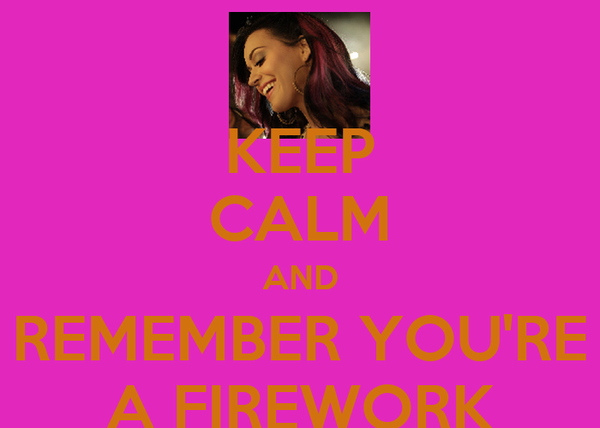KEEP CALM AND REMEMBER YOU'RE A FIREWORK