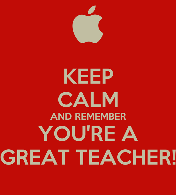 KEEP CALM AND REMEMBER YOU'RE A GREAT TEACHER!