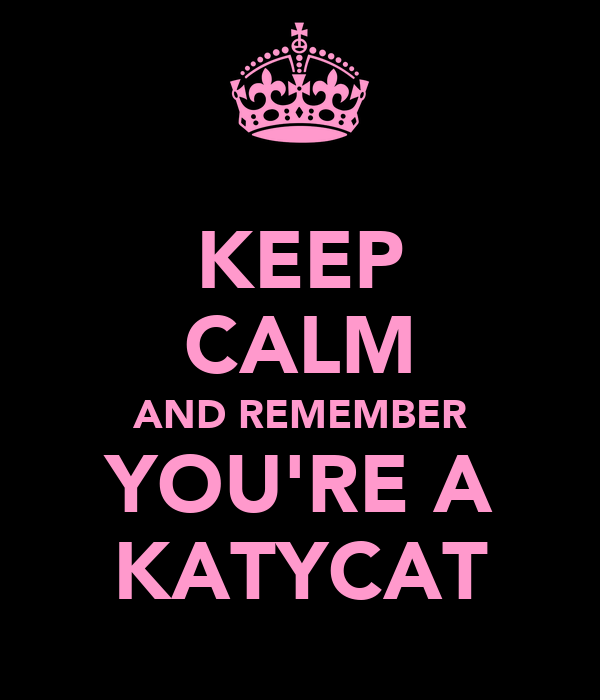 KEEP CALM AND REMEMBER YOU'RE A KATYCAT