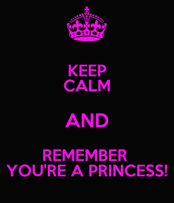 KEEP CALM AND REMEMBER  YOU'RE A PRINCESS!