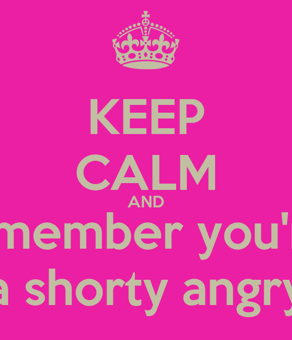 KEEP CALM AND remember you're  a shorty angry