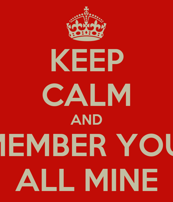 KEEP CALM AND REMEMBER YOU'RE ALL MINE