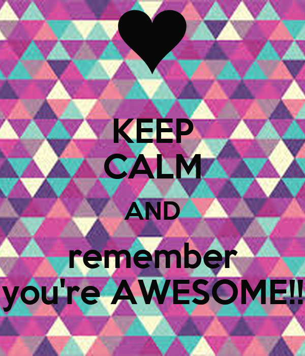KEEP CALM AND remember you're AWESOME!!