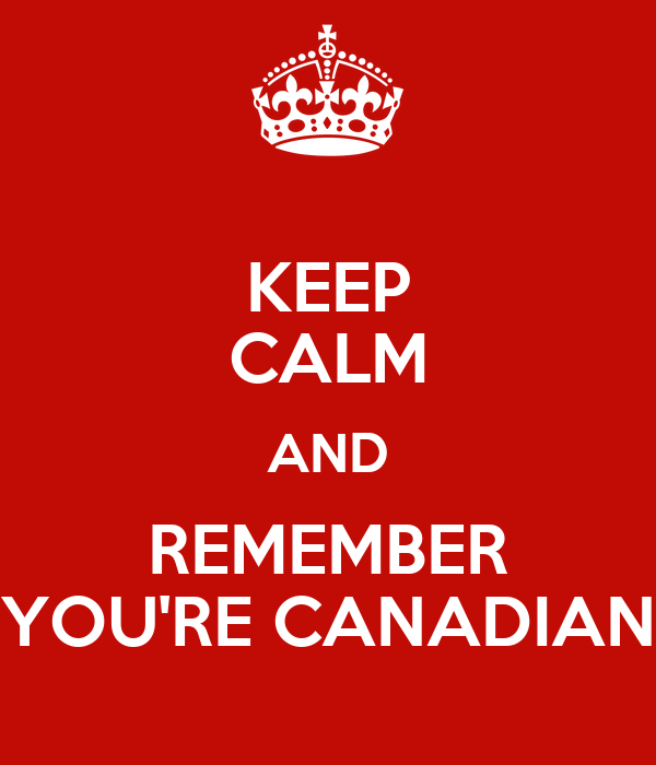 KEEP CALM AND REMEMBER YOU'RE CANADIAN