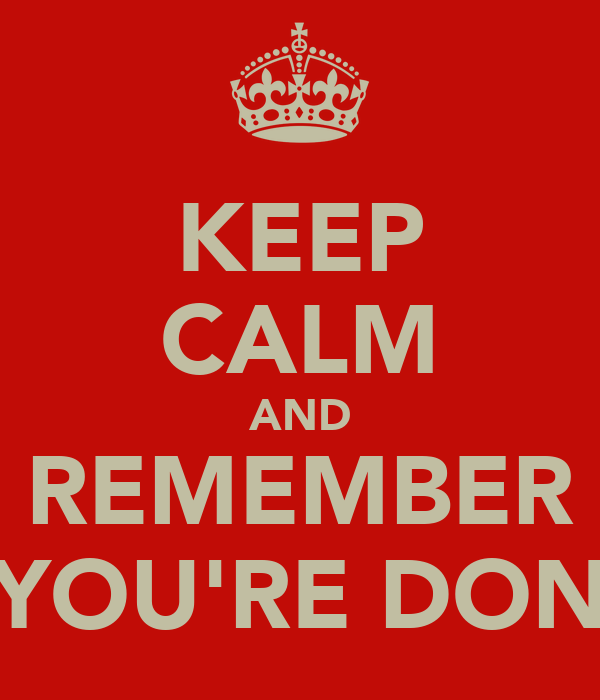 KEEP CALM AND REMEMBER YOU'RE DON