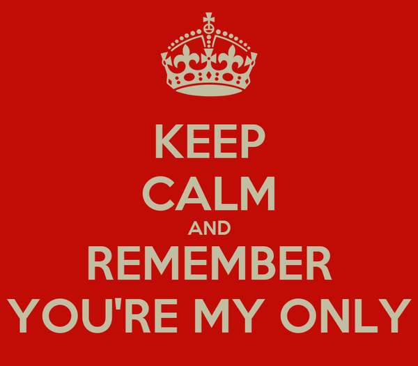 KEEP CALM AND REMEMBER YOU'RE MY ONLY