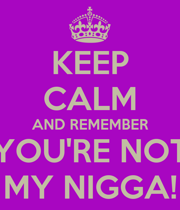 KEEP CALM AND REMEMBER YOU'RE NOT MY NIGGA!