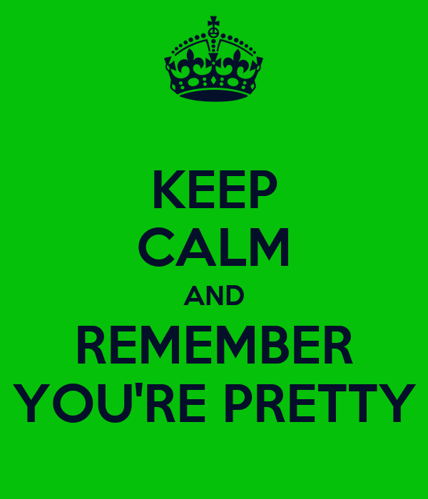 KEEP CALM AND REMEMBER YOU'RE PRETTY